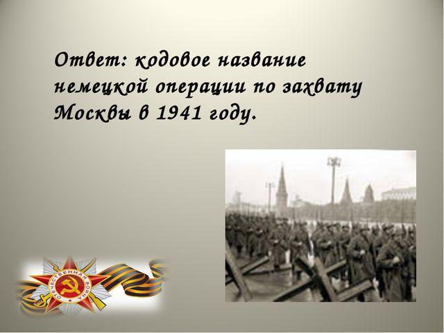 Ответ: кодовое название немецкой операции по захвату Москвы в 1941 году.