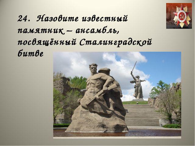 24. Назовите известный памятник – ансамбль, посвящённый Сталинградской битве