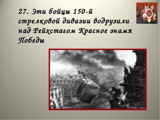 27. Эти бойцы 150-й стрелковой дивизии водрузили над Рейхстагом Красное знамя...