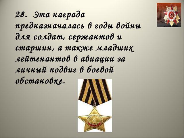28. Эта награда предназначалась в годы войны для солдат, сержантов и старшин,...