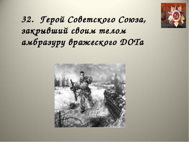 32. Герой Советского Союза, закрывший своим телом амбразуру вражеского ДОТа
