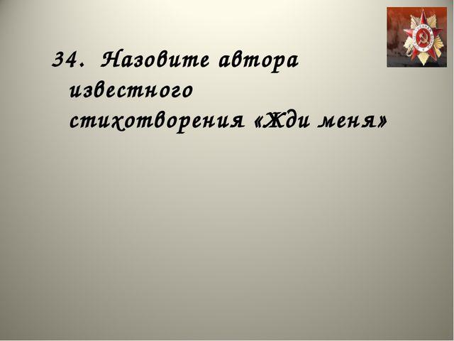 34. Назовите автора известного стихотворения «Жди меня»