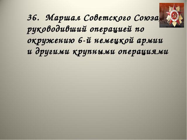 36. Маршал Советского Союза, руководивший операцией по окружению 6-й немецкой...