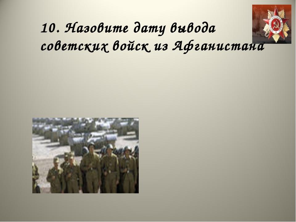10. Назовите дату вывода советских войск из Афганистана