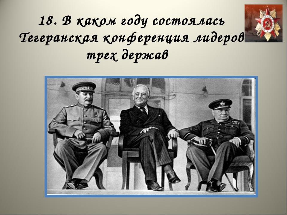 18. В каком году состоялась Тегеранская конференция лидеров трех держав
