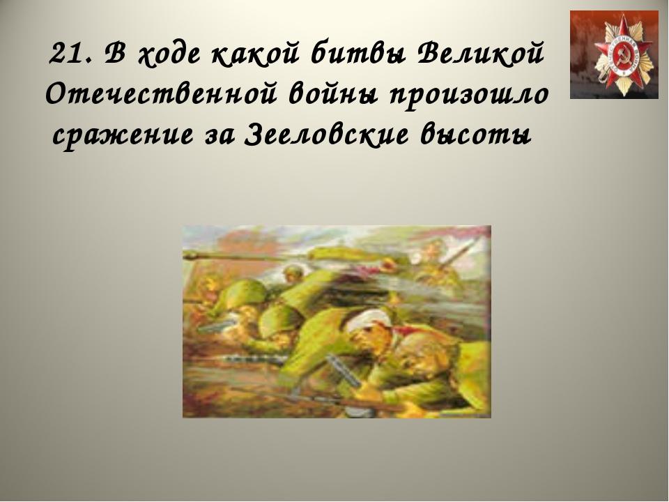 21. В ходе какой битвы Великой Отечественной войны произошло сражение за Зеел...