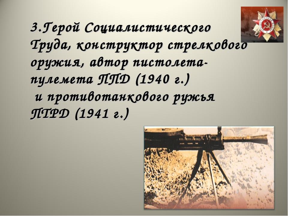 3.Герой Социалистического Труда, конструктор стрелкового оружия, автор пистол...