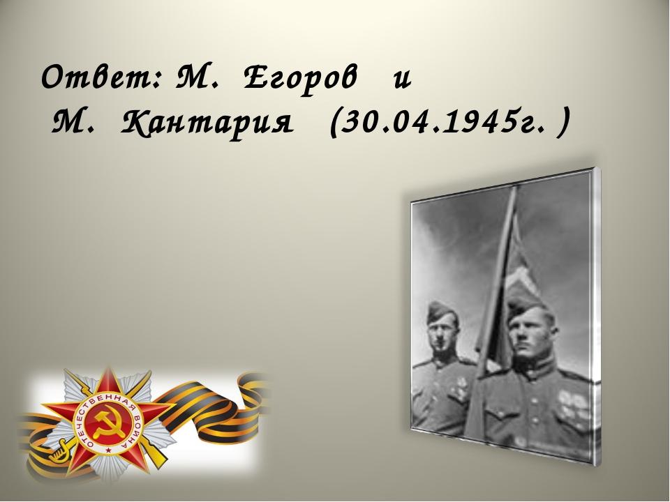 Ответ: М. Егоров и М. Кантария (30.04.1945г. )