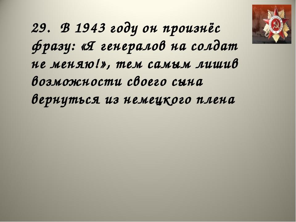 29. В 1943 году он произнёс фразу: «Я генералов на солдат не меняю!», тем сам...