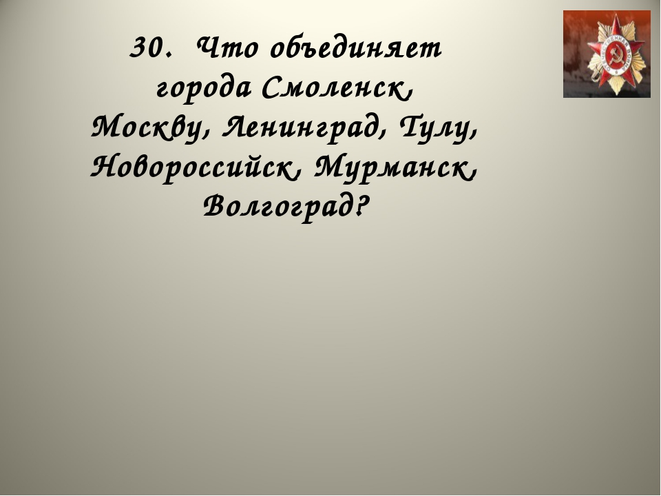 30. Что объединяет города Смоленск, Москву, Ленинград, Тулу, Новороссийск, Му...