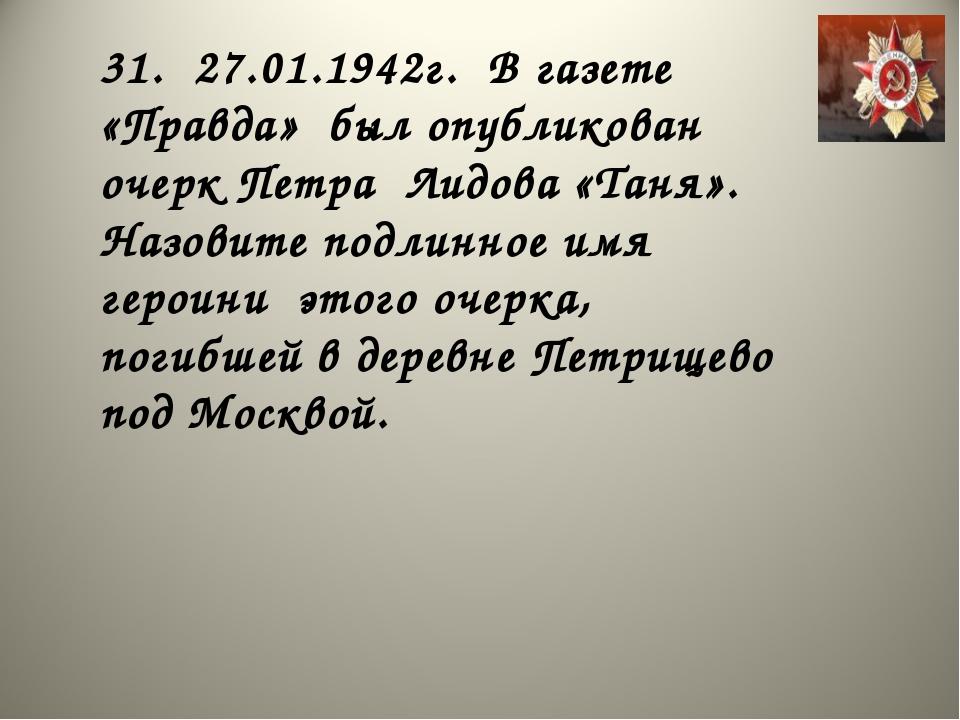 31. 27.01.1942г. В газете «Правда» был опубликован очерк Петра Лидова «Таня»....
