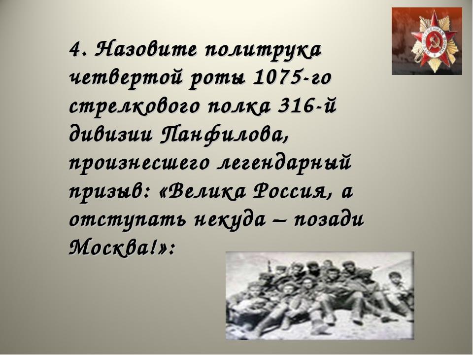 4. Назовите политрука четвертой роты 1075-го стрелкового полка 316-й дивизии...