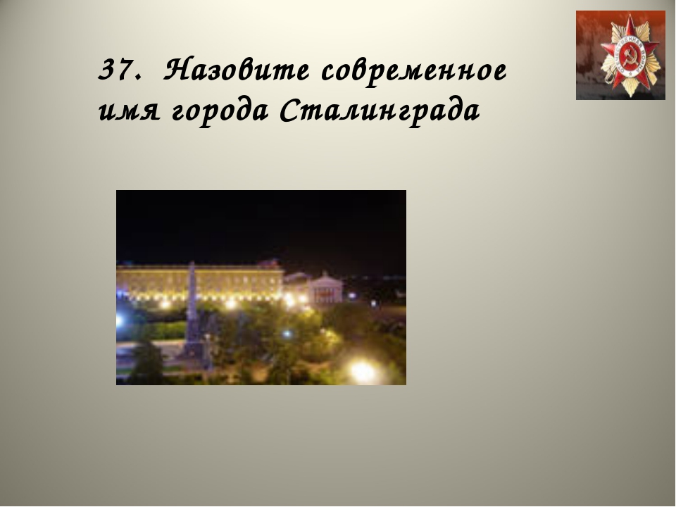 37. Назовите современное имя города Сталинграда