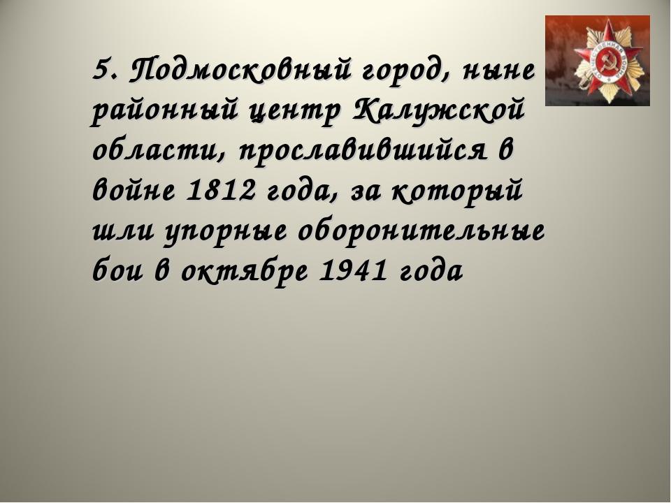 5. Подмосковный город, ныне районный центр Калужской области, прославившийся...