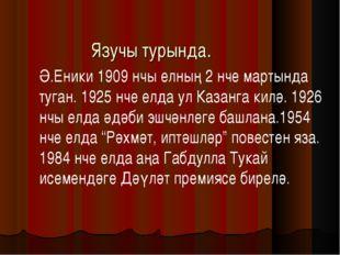 Язучы турында. Ә.Еники 1909 нчы елның 2 нче мартында туган. 1925 нче елда ул