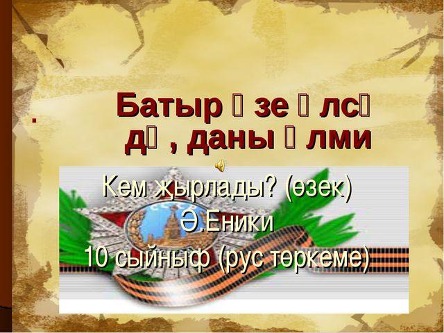 . Кем җырлады? (өзек) Ә.Еники 10 сыйныф (рус төркеме) Батыр үзе үлсә дә, даны...