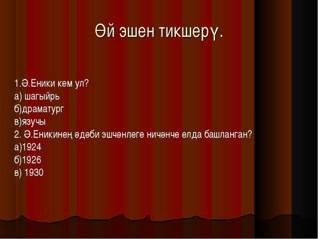 Өй эшен тикшерү. 1.Ә.Еники кем ул? а) шагыйрь б)драматург в)язучы 2. Ә.Еникин...