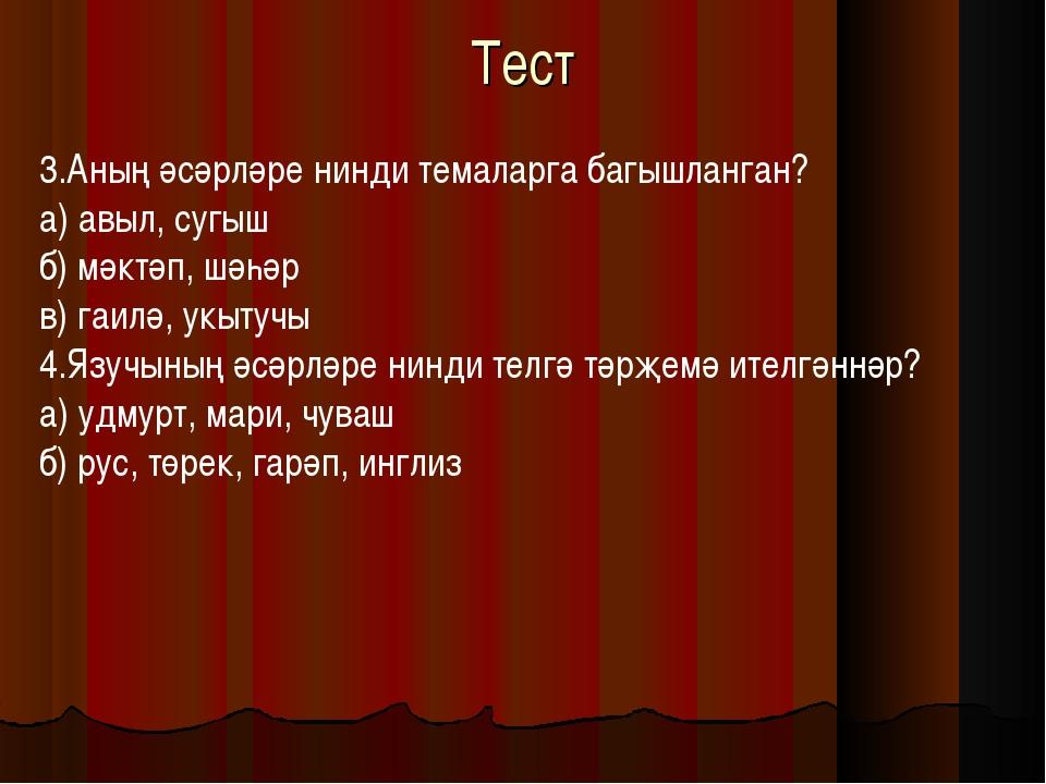 Тест 3.Аның әсәрләре нинди темаларга багышланган? а) авыл, сугыш б) мәктәп, ш...