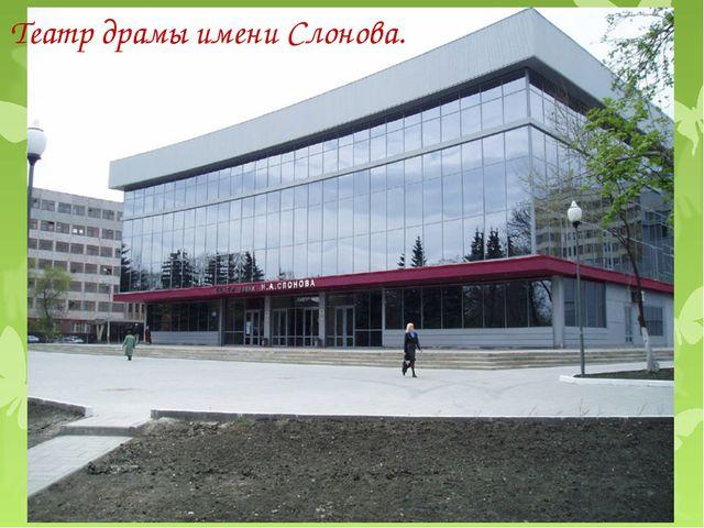 Театр драмы имени Слонова.