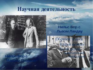 Научная деятельность Нильс Бор с Львом Ландау Нильс Бор с Максом Планком