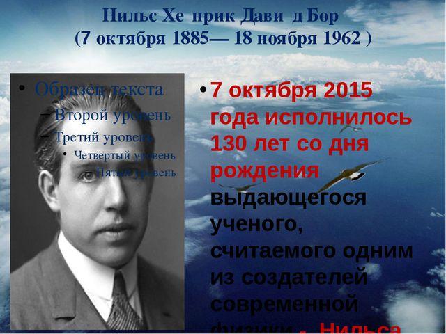 Нильс Хе́нрик Дави́д Бор (7 октября1885—18 ноября1962 ) 7 октября 2015 го...