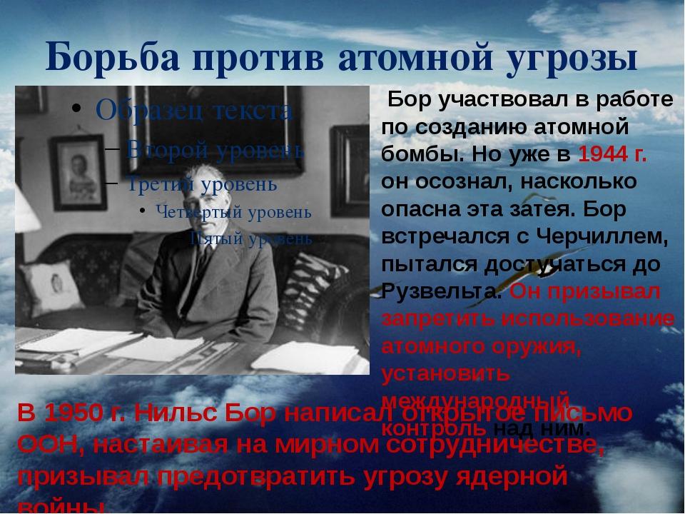 Борьба против атомной угрозы В 1950 г. Нильс Бор написал открытое письмо ООН,...