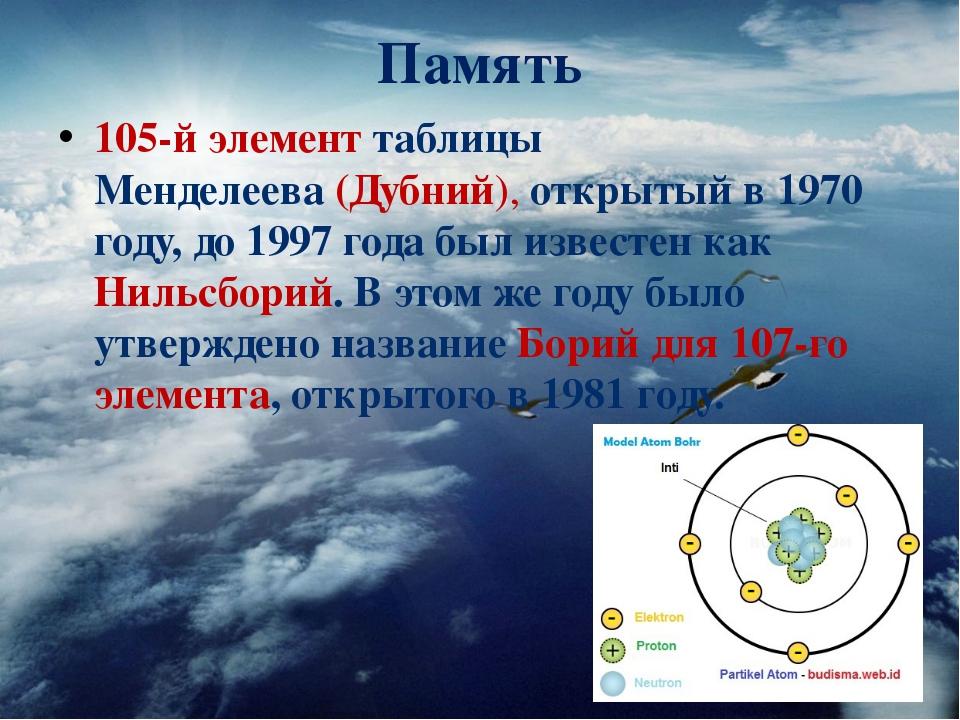 Память 105-й элементтаблицы Менделеева(Дубний), открытый в 1970 году, до 19...
