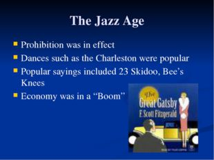 The Jazz Age Prohibition was in effect Dances such as the Charleston were pop