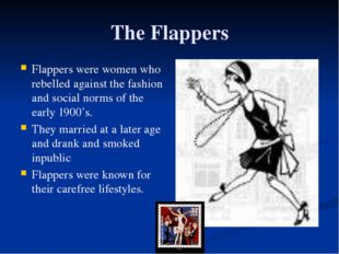 The Flappers Flappers were women who rebelled against the fashion and social