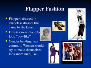 Flapper Fashion Flappers dressed in shapeless dresses that came to the knee.