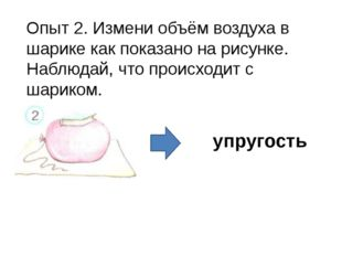 Опыт 2. Измени объём воздуха в шарике как показано на рисунке. Наблюдай, что