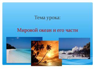Тема урока: Мировой океан и его части