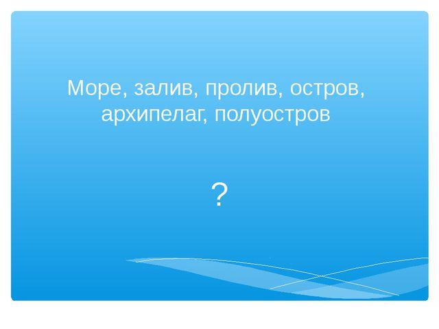 Море, залив, пролив, остров, архипелаг, полуостров ?
