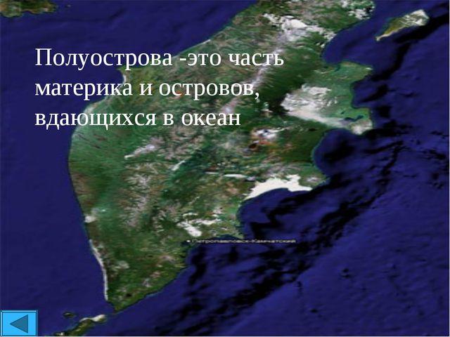 Полуострова -это часть материка и островов, вдающихся в океан