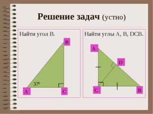 Решение задач (устно) Найти угол В. Найти углы А, В, DСВ. А С В 370 А С B D