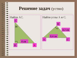 Решение задач (устно) Найти АС. Найти углы А и С. В А С 30 4 см А С В 8,4 см