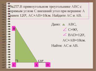 №257.В прямоугольном треугольнике АВС с прямым углом С внешний угол при верши