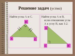 Решение задач (устно) Найти углы А и С. Найти углы А и В, если отношение угла