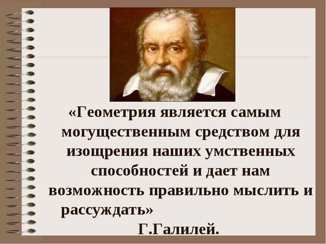 «Геометрия является самым могущественным средством для изощрения наших умстве...
