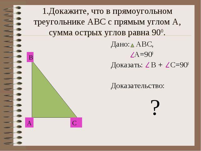 1.Докажите, что в прямоугольном треугольнике АВС с прямым углом А, сумма остр...