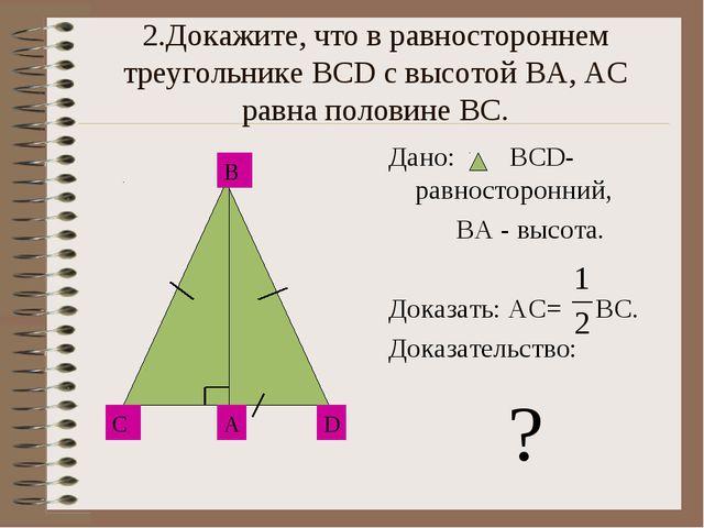 2.Докажите, что в равностороннем треугольнике ВСD с высотой ВА, АС равна поло...