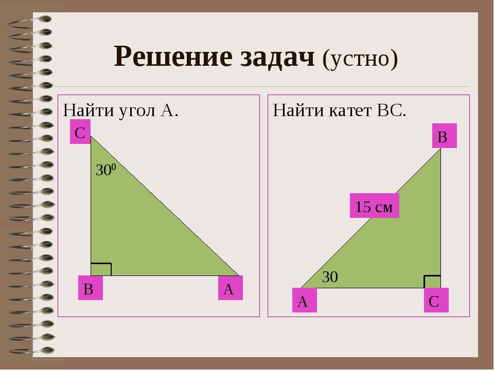 Решение задач (устно) Найти угол А. Найти катет ВС. A C B А С В 30 15 см 300