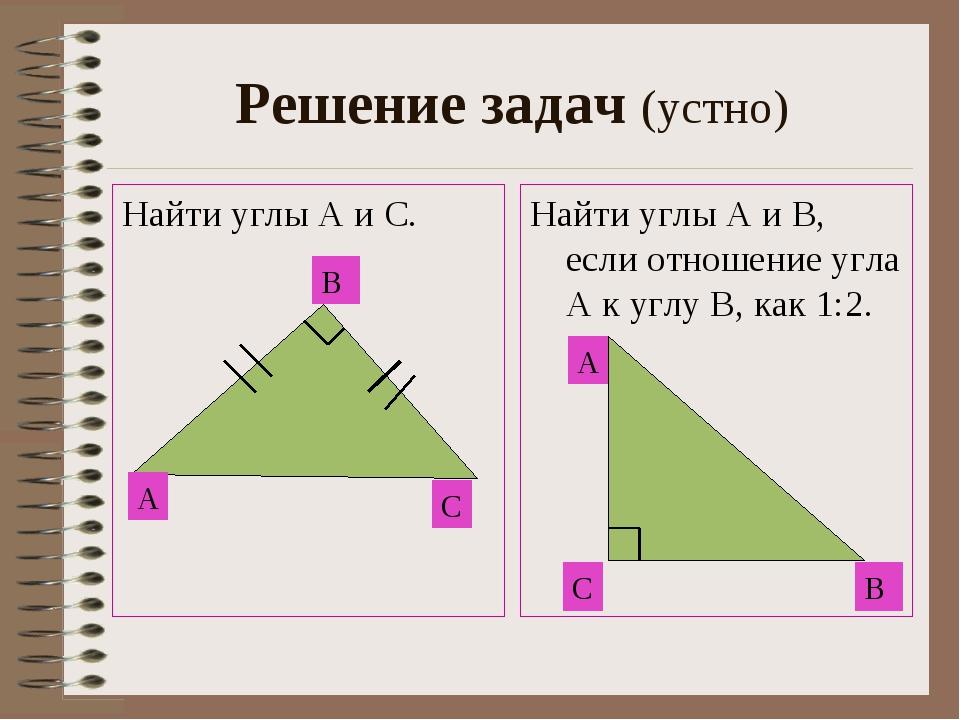 Решение задач (устно) Найти углы А и С. Найти углы А и В, если отношение угла...