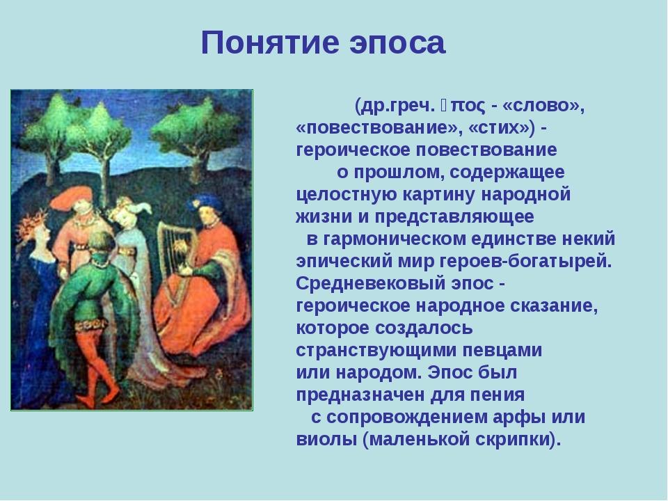 Понятие эпоса Э́пос (др.греч. ἔπος- «слово», «повествование», «стих»)- геро...