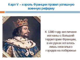 Карл V – король Франции провел успешную военную реформу К 1380 году англичане