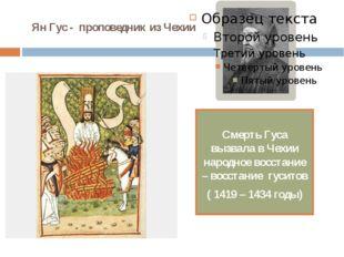 Ян Гус - проповедник из Чехии Смерть Гуса вызвала в Чехии народное восстание
