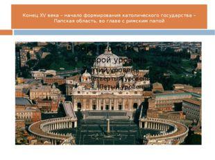 Конец XV века – начало формирования католического государства – Папская облас