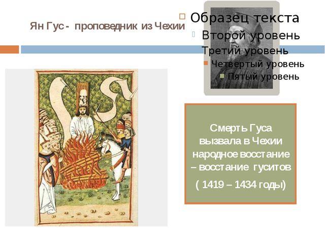 Ян Гус - проповедник из Чехии Смерть Гуса вызвала в Чехии народное восстание...