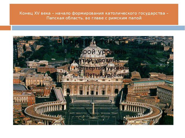 Конец XV века – начало формирования католического государства – Папская облас...
