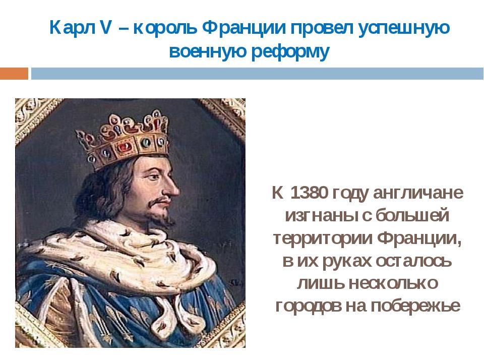 Карл V – король Франции провел успешную военную реформу К 1380 году англичане...